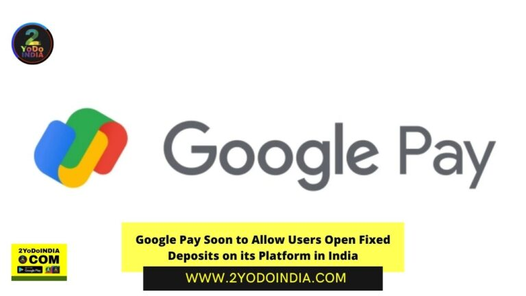 Google Pay Soon to Allow Users Open Fixed Deposits on its Platform in India | 2YODOINDIA