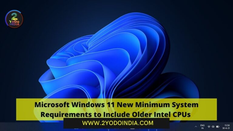 UPDATE : Microsoft Windows 11 New Minimum System Requirements to Include Older Intel CPUs | 2YODOINDIA