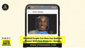 Disabled People Can Now Use Android Phones With Face Gestures : Google   2YODOINDIA