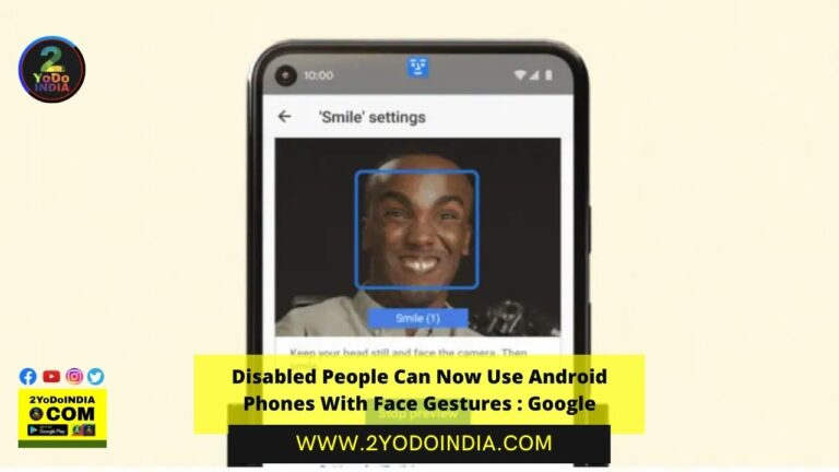 Disabled People Can Now Use Android Phones With Face Gestures : Google | 2YODOINDIA