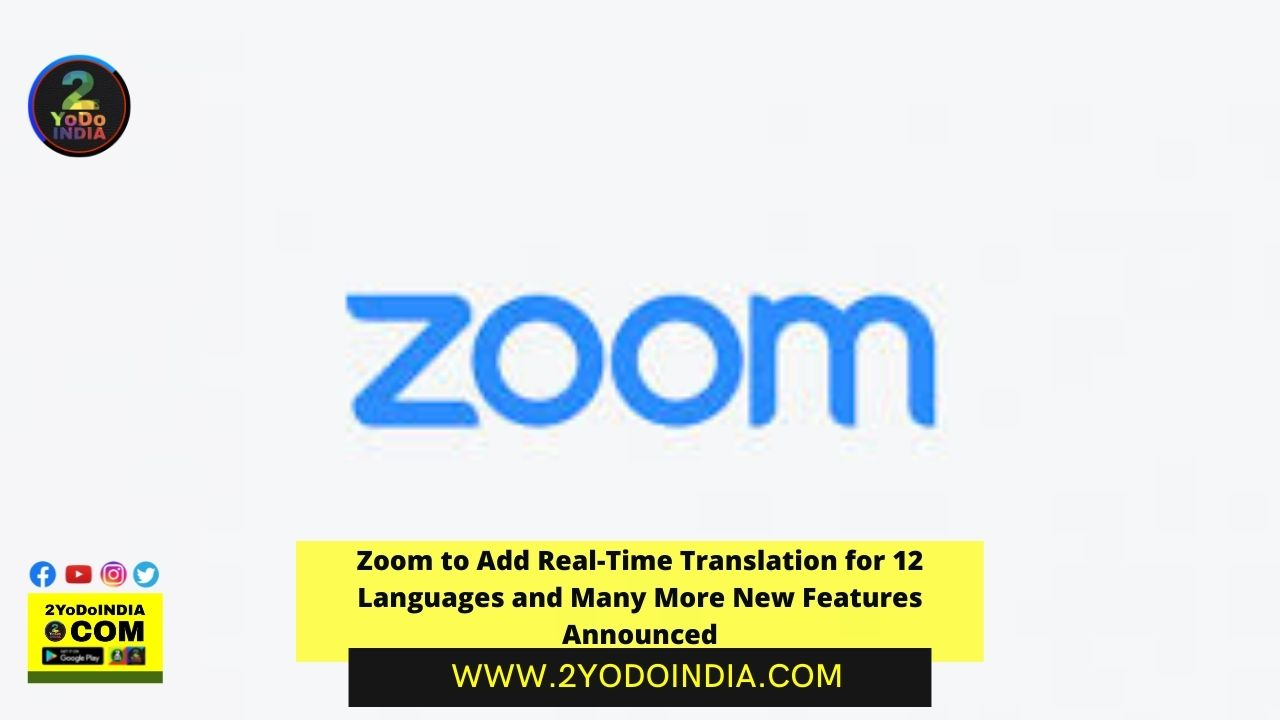Zoom to Add Real-Time Translation for 12 Languages and Many More New Features Announced | 2YODOINDIA